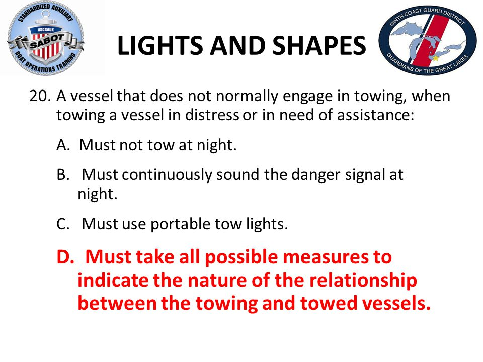 LIGHTS AND SHAPES 20.A vessel that does not normally engage in towing, when towing a vessel in distress or in need of assistance: A. Must not tow at n