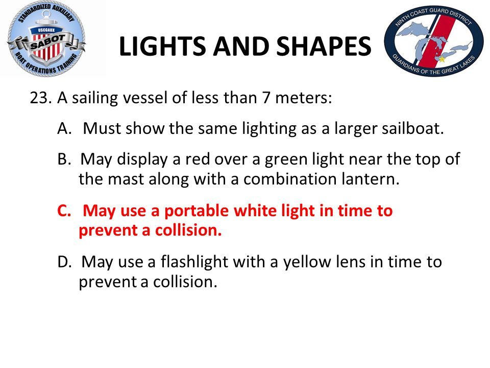 LIGHTS AND SHAPES 23.A sailing vessel of less than 7 meters: A. Must show the same lighting as a larger sailboat. B. May display a red over a green li