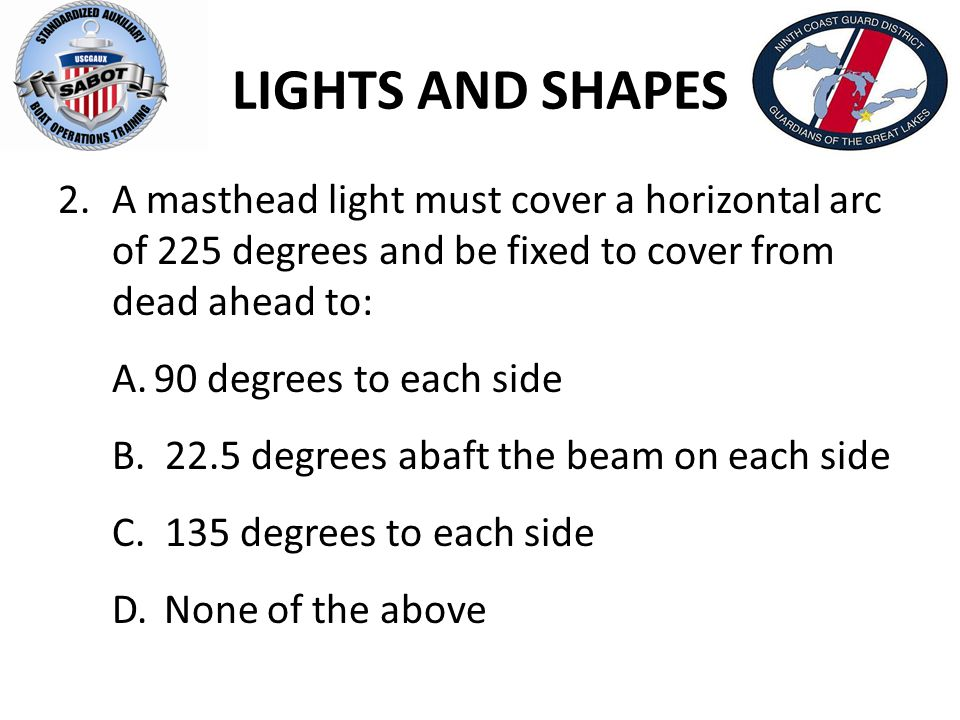 LIGHTS AND SHAPES 2.A masthead light must cover a horizontal arc of 225 degrees and be fixed to cover from dead ahead to: A.90 degrees to each side B.