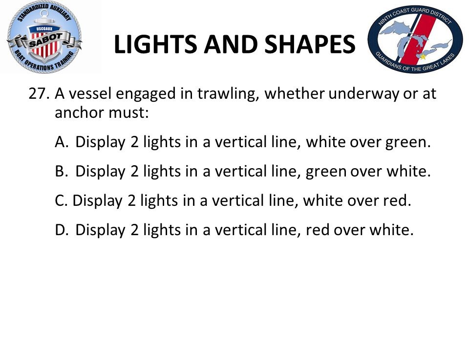LIGHTS AND SHAPES 27.A vessel engaged in trawling, whether underway or at anchor must: A.Display 2 lights in a vertical line, white over green. B.Disp
