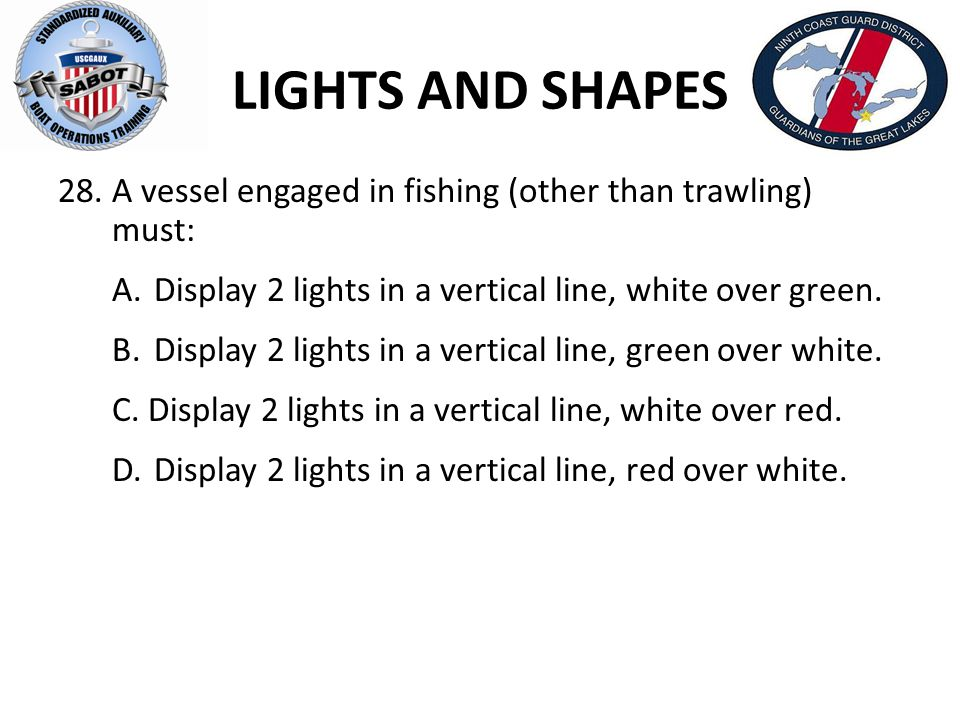 LIGHTS AND SHAPES 28. A vessel engaged in fishing (other than trawling) must: A.Display 2 lights in a vertical line, white over green. B.Display 2 lig