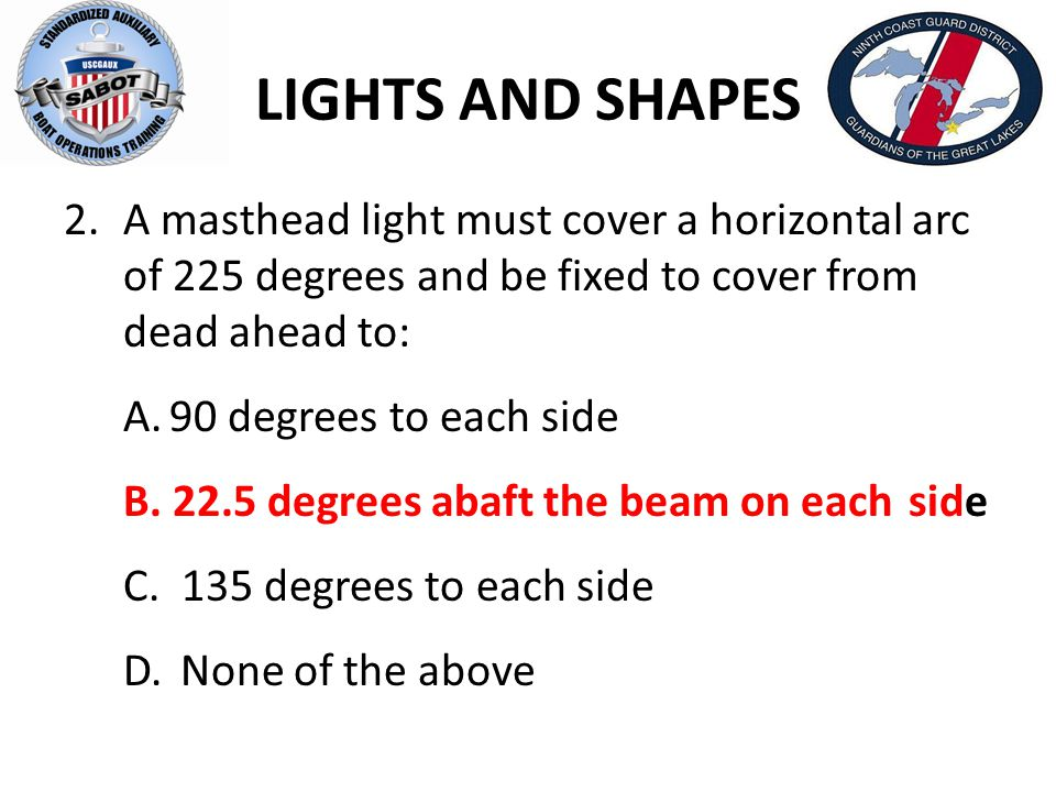 LIGHTS AND SHAPES 8.Side lights have the following characteristics: A.Be red on the port and green on the starboard and visible from dead ahead to 135 degrees to each side.
