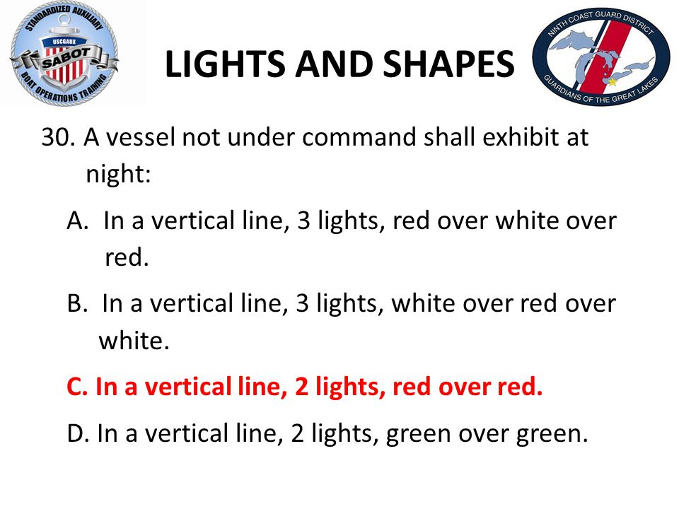 LIGHTS AND SHAPES 30. A vessel not under command shall exhibit at night: A. In a vertical line, 3 lights, red over white over red. B. In a vertical li