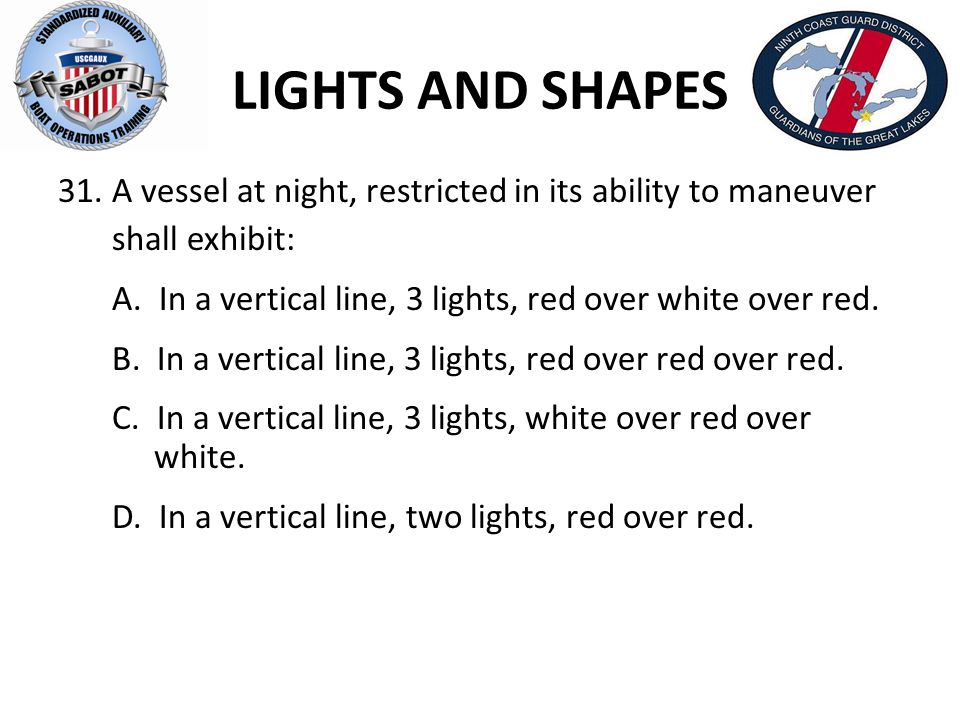 LIGHTS AND SHAPES 31.A vessel at night, restricted in its ability to maneuver shall exhibit: A. In a vertical line, 3 lights, red over white over red.