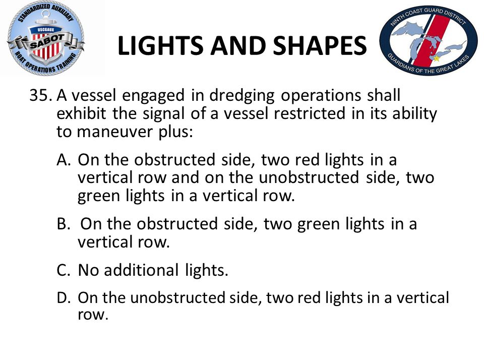 LIGHTS AND SHAPES 35.A vessel engaged in dredging operations shall exhibit the signal of a vessel restricted in its ability to maneuver plus: A.On the