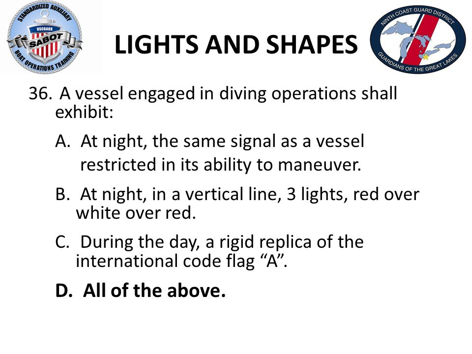 LIGHTS AND SHAPES 36. A vessel engaged in diving operations shall exhibit: A. At night, the same signal as a vessel restricted in its ability to maneu