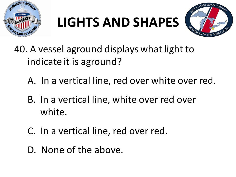 LIGHTS AND SHAPES 40. A vessel aground displays what light to indicate it is aground? A. In a vertical line, red over white over red. B. In a vertical