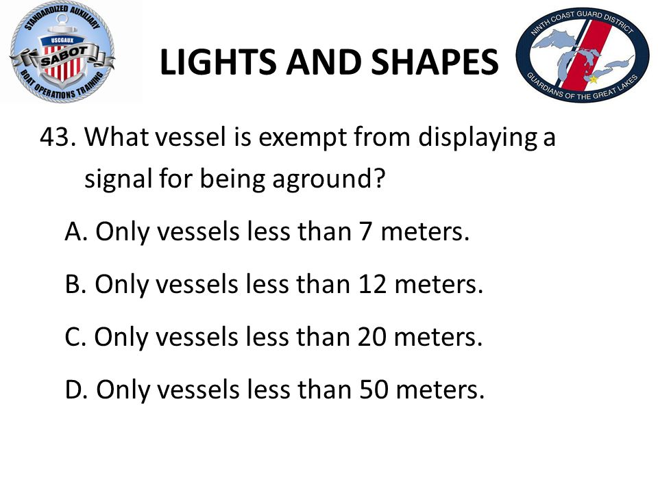 LIGHTS AND SHAPES 43. What vessel is exempt from displaying a signal for being aground? A. Only vessels less than 7 meters. B. Only vessels less than
