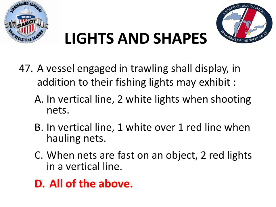 LIGHTS AND SHAPES 47. A vessel engaged in trawling shall display, in addition to their fishing lights may exhibit : A.In vertical line, 2 white lights