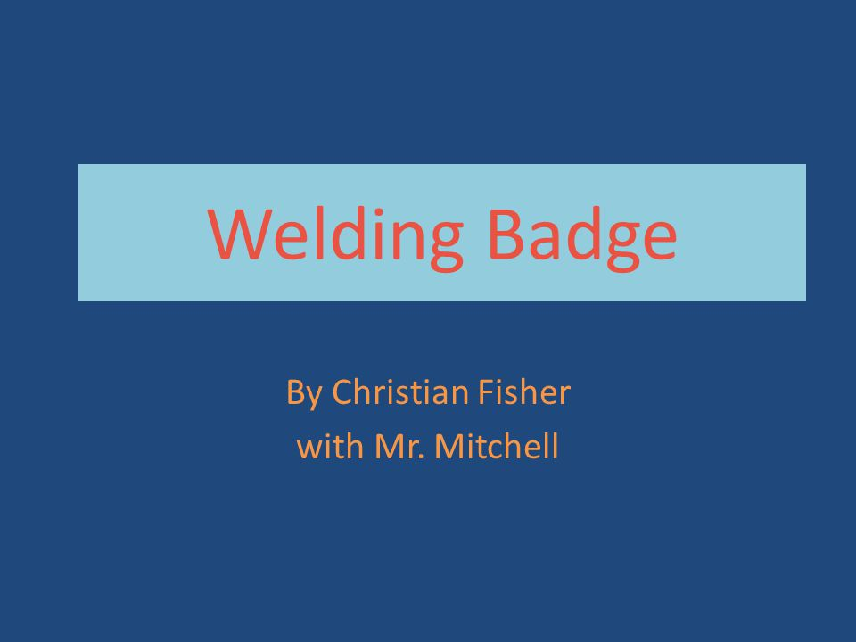 Welding Badge By Christian Fisher with Mr. Mitchell