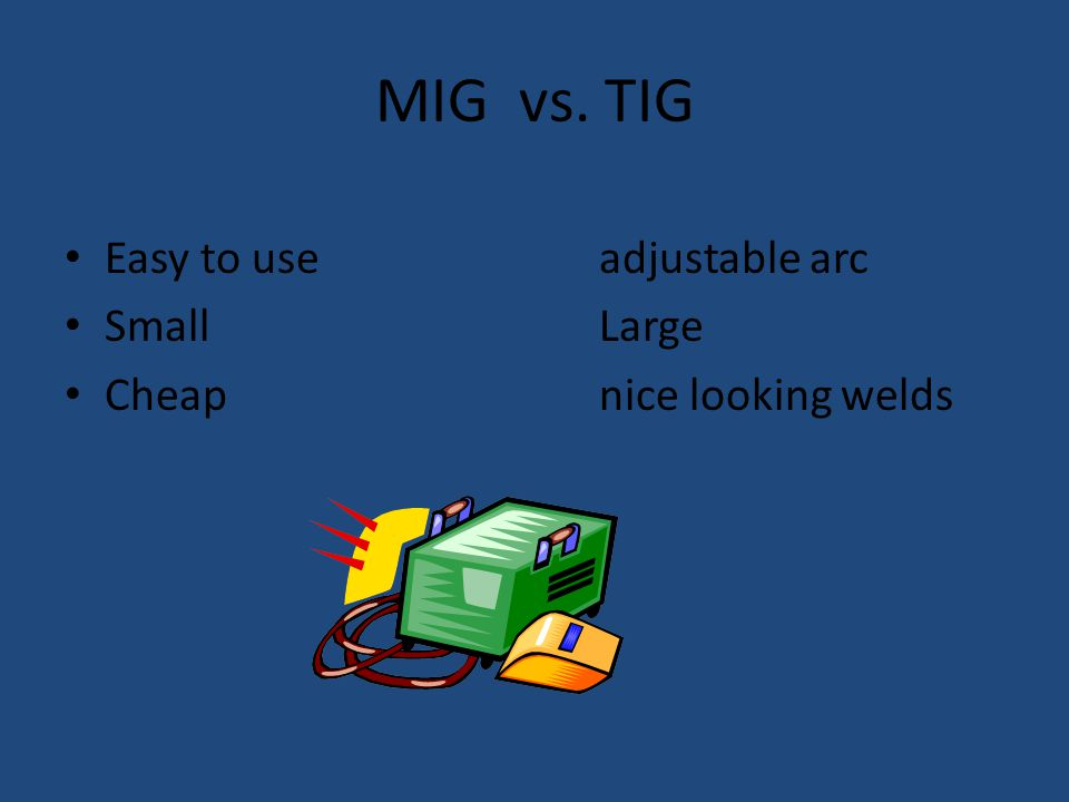 MIG vs. TIG Easy to useadjustable arc SmallLarge Cheapnice looking welds