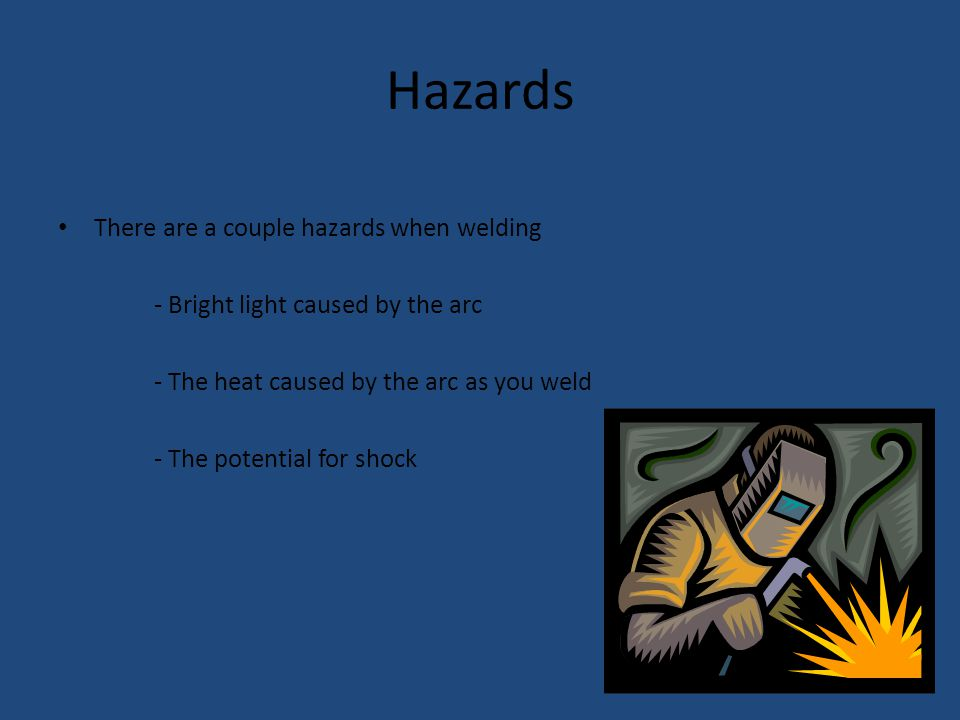 Hazards There are a couple hazards when welding - Bright light caused by the arc - The heat caused by the arc as you weld - The potential for shock