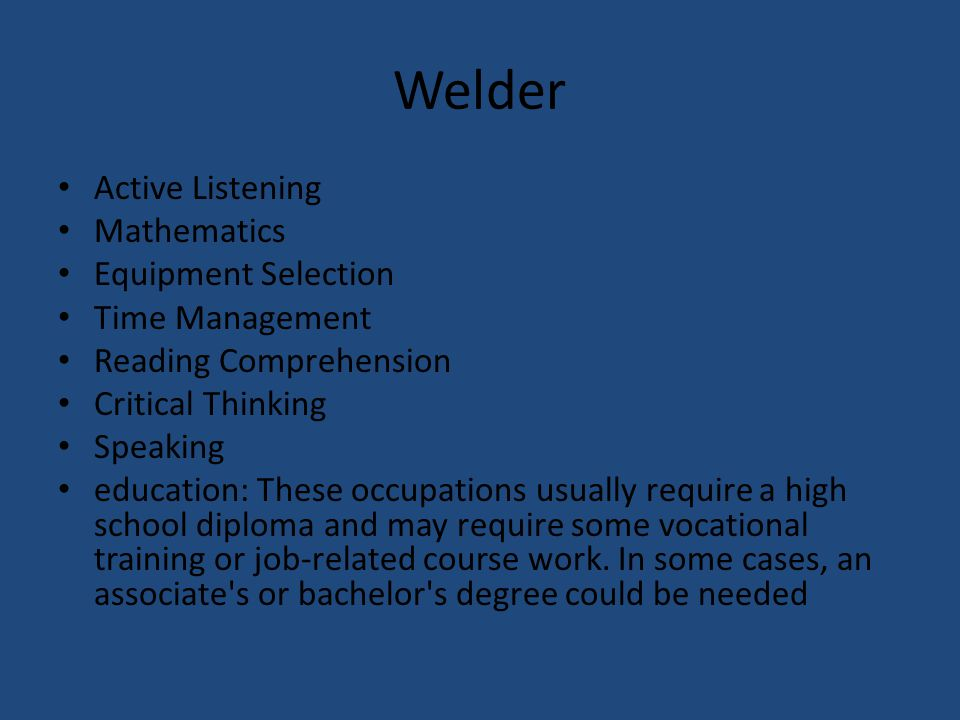 Welder Active Listening Mathematics Equipment Selection Time Management Reading Comprehension Critical Thinking Speaking education: These occupations usually require a high school diploma and may require some vocational training or job-related course work.