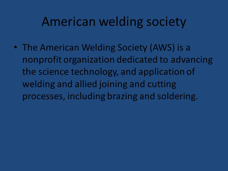 American welding society The American Welding Society (AWS) is a nonprofit organization dedicated to advancing the science technology, and application of welding and allied joining and cutting processes, including brazing and soldering.