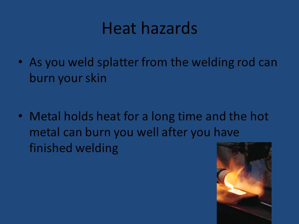 Heat hazards As you weld splatter from the welding rod can burn your skin Metal holds heat for a long time and the hot metal can burn you well after you have finished welding