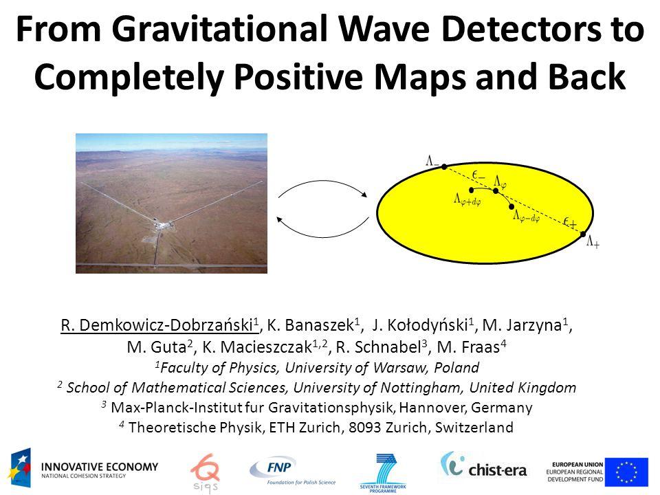 From Gravitational Wave Detectors to Completely Positive Maps and Back R. Demkowicz-Dobrzański 1, K. Banaszek 1, J. Kołodyński 1, M. Jarzyna 1, M. Gut