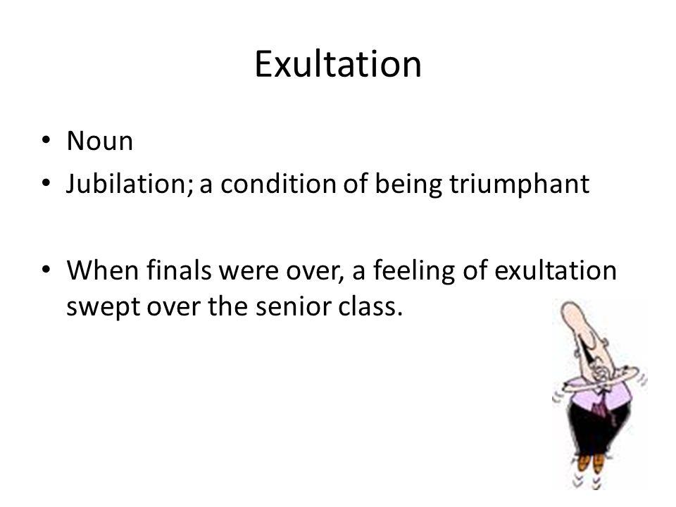 Exultation Noun Jubilation; a condition of being triumphant When finals were over, a feeling of exultation swept over the senior class.