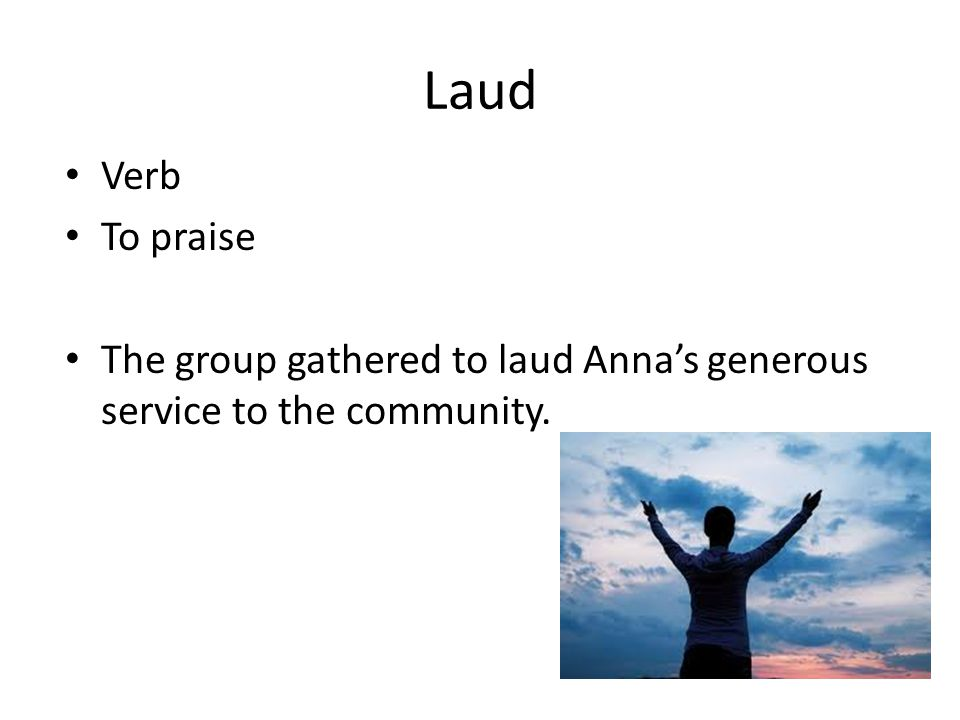 Laud Verb To praise The group gathered to laud Anna's generous service to the community.