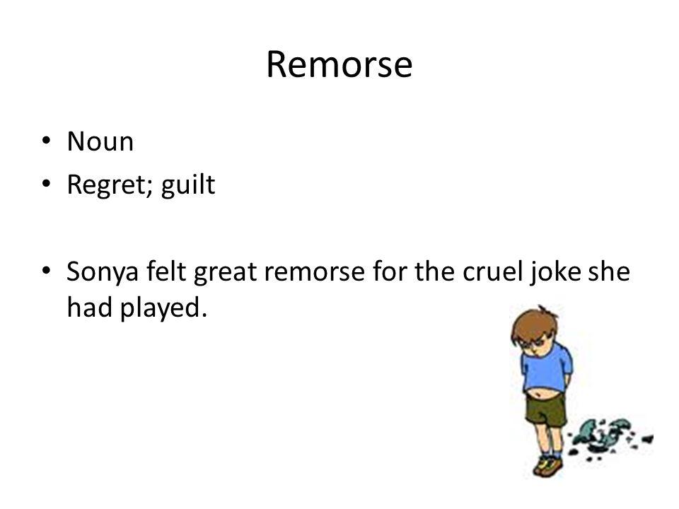 Remorse Noun Regret; guilt Sonya felt great remorse for the cruel joke she had played.