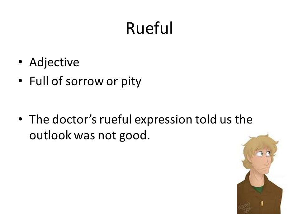 Rueful Adjective Full of sorrow or pity The doctor's rueful expression told us the outlook was not good.