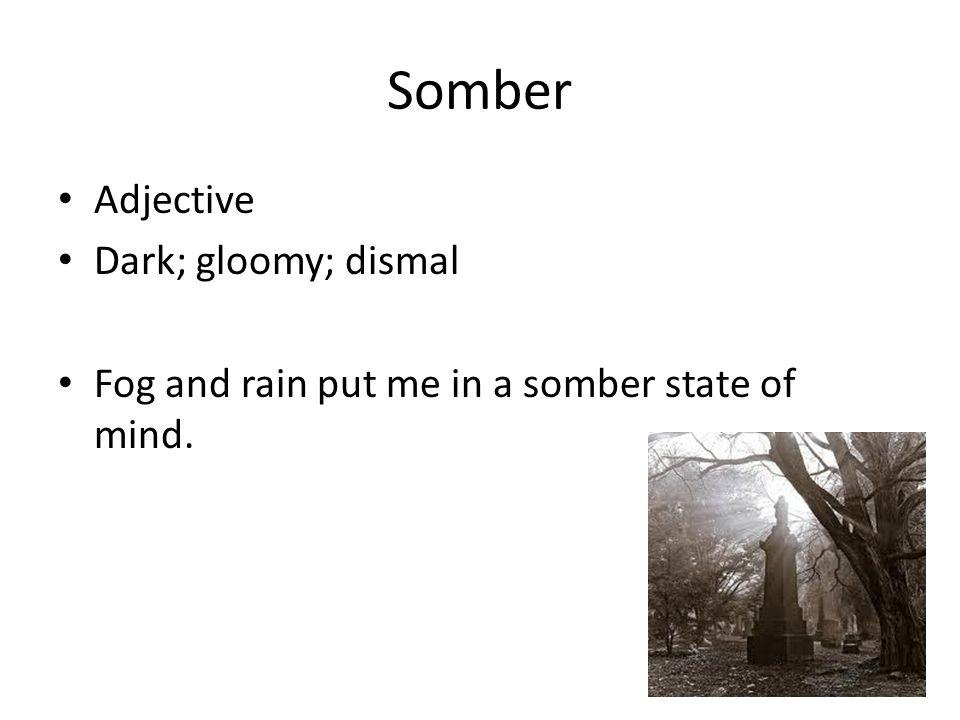 Somber Adjective Dark; gloomy; dismal Fog and rain put me in a somber state of mind.