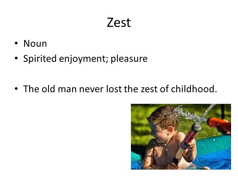 Zest Noun Spirited enjoyment; pleasure The old man never lost the zest of childhood.