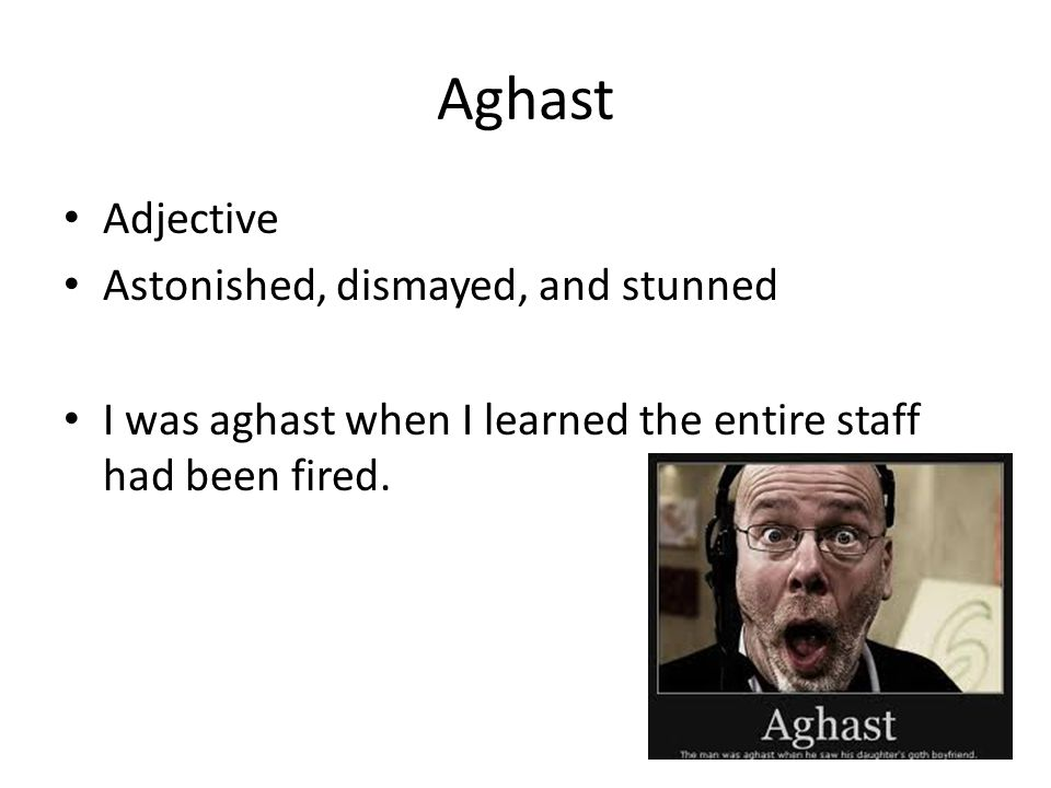 Aghast Adjective Astonished, dismayed, and stunned I was aghast when I learned the entire staff had been fired.