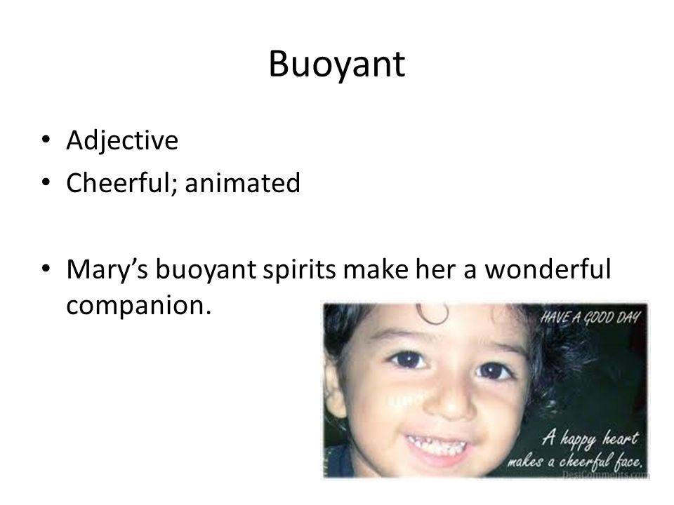 Buoyant Adjective Cheerful; animated Mary's buoyant spirits make her a wonderful companion.