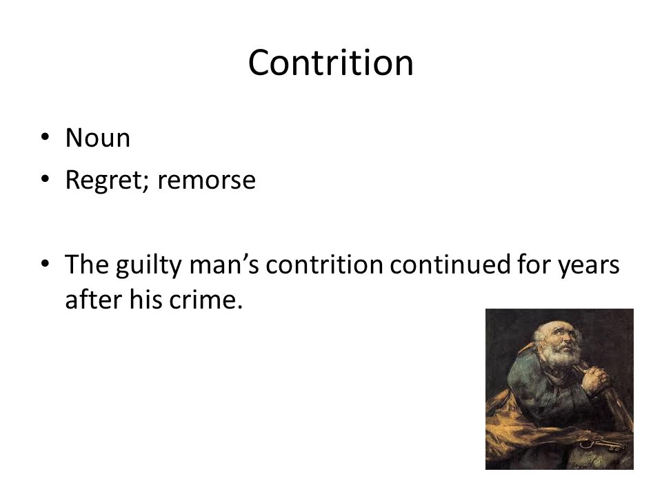 Contrition Noun Regret; remorse The guilty man's contrition continued for years after his crime.