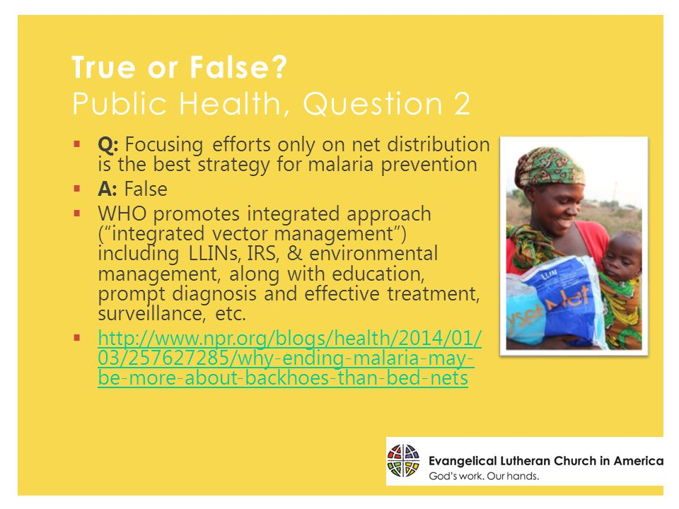  Q: Focusing efforts only on net distribution is the best strategy for malaria prevention  A: False  WHO promotes integrated approach ( integrated vector management ) including LLINs, IRS, & environmental management, along with education, prompt diagnosis and effective treatment, surveillance, etc.