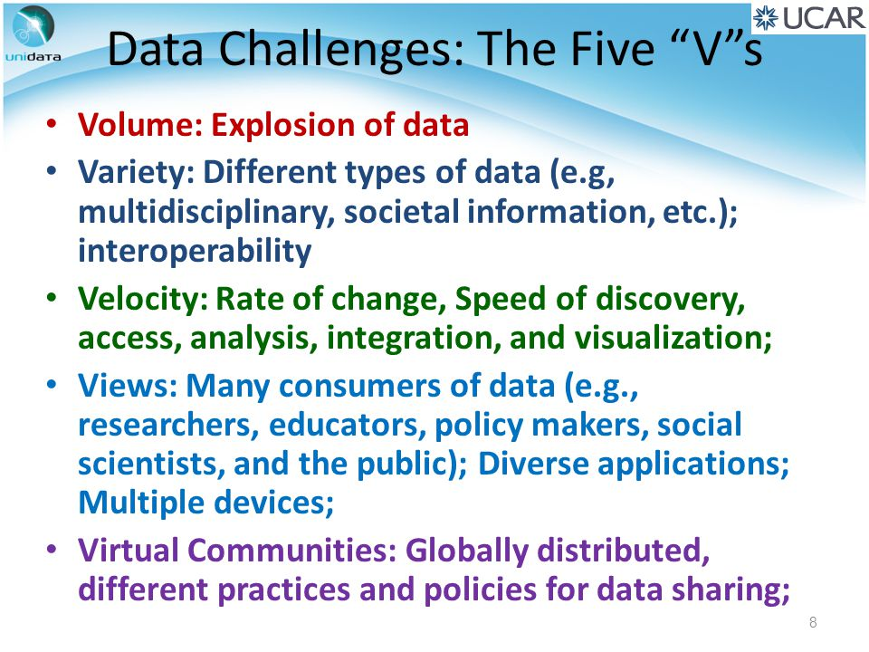 Data Challenges: The Five V s Volume: Explosion of data Variety: Different types of data (e.g, multidisciplinary, societal information, etc.); interoperability Velocity: Rate of change, Speed of discovery, access, analysis, integration, and visualization; Views: Many consumers of data (e.g., researchers, educators, policy makers, social scientists, and the public); Diverse applications; Multiple devices; Virtual Communities: Globally distributed, different practices and policies for data sharing; 8
