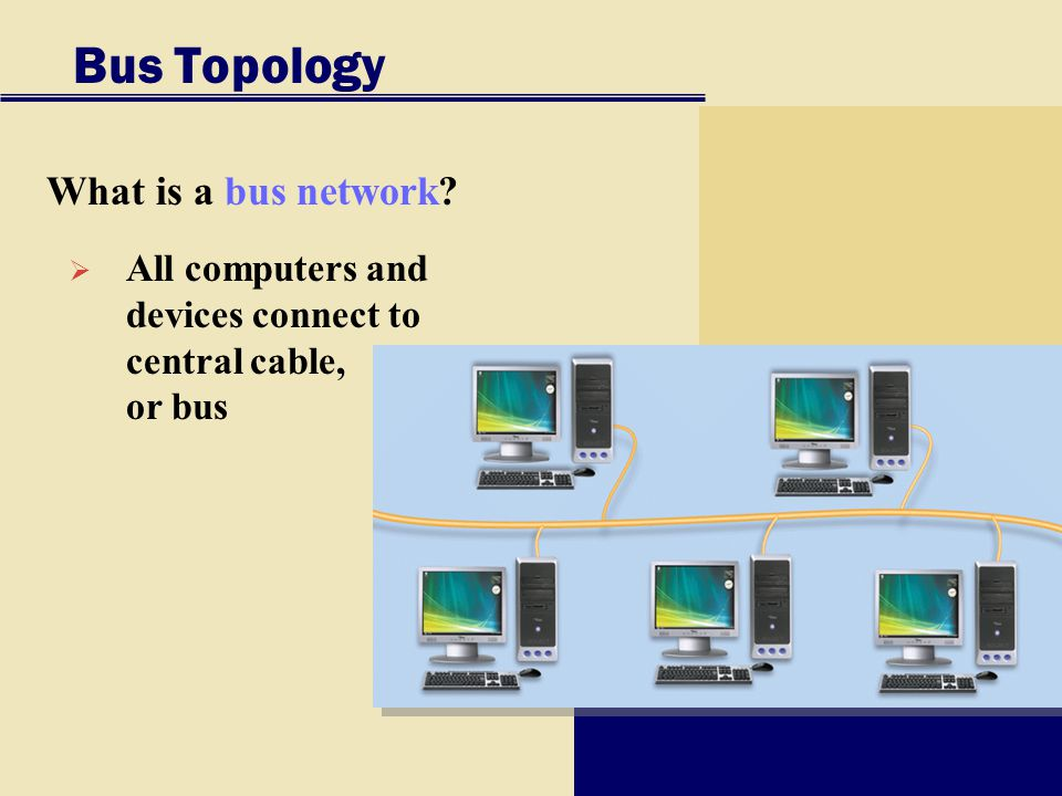 Bus Topology What is a bus network?  All computers and devices connect to central cable, or bus