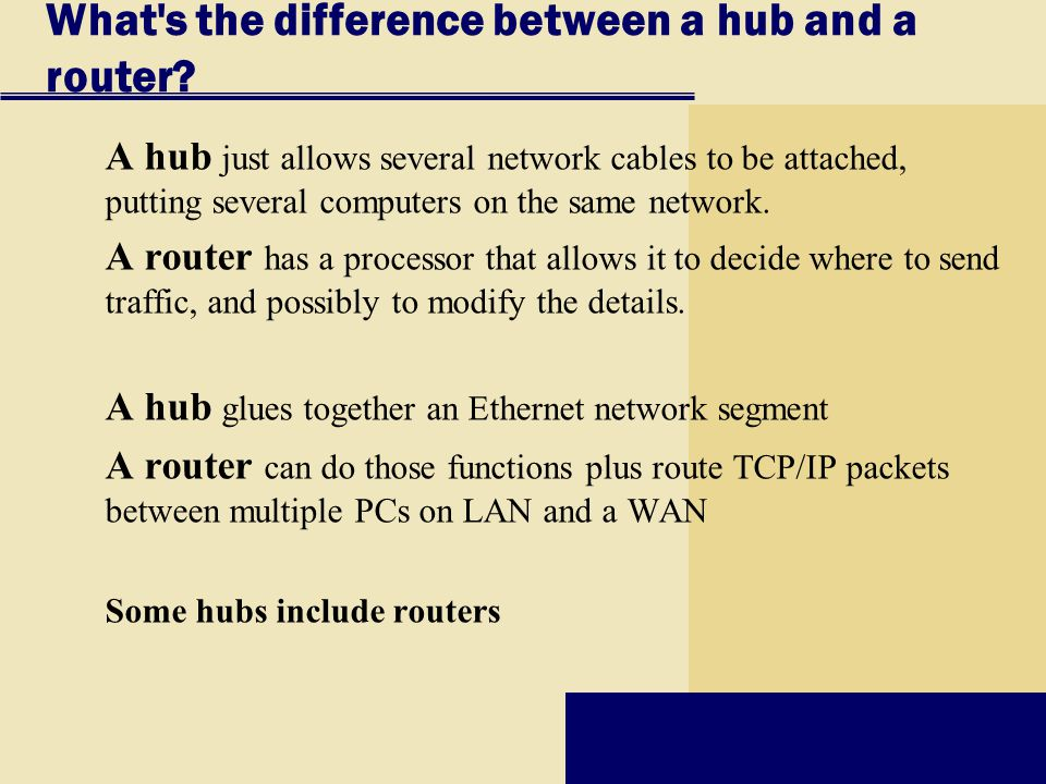 What's the difference between a hub and a router? A hub just allows several network cables to be attached, putting several computers on the same netwo