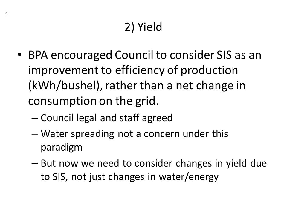 2) Yield 4 BPA encouraged Council to consider SIS as an improvement to efficiency of production (kWh/bushel), rather than a net change in consumption on the grid.