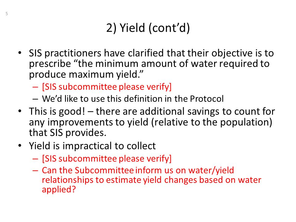 2) Yield (cont'd) 5 SIS practitioners have clarified that their objective is to prescribe the minimum amount of water required to produce maximum yield. – [SIS subcommittee please verify] – We'd like to use this definition in the Protocol This is good.