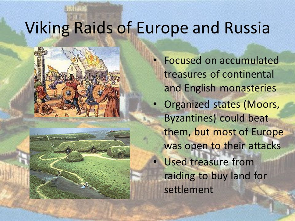 Viking Raids of Europe and Russia Focused on accumulated treasures of continental and English monasteries Organized states (Moors, Byzantines) could beat them, but most of Europe was open to their attacks Used treasure from raiding to buy land for settlement