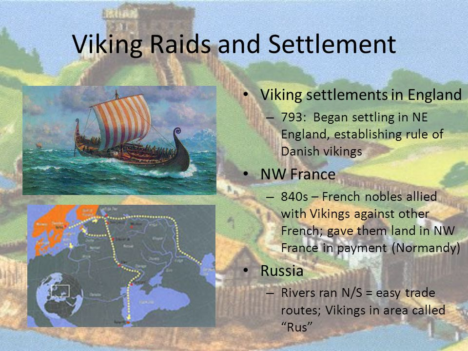 Viking Raids and Settlement Viking settlements in England – 793: Began settling in NE England, establishing rule of Danish vikings NW France – 840s – French nobles allied with Vikings against other French; gave them land in NW France in payment (Normandy) Russia – Rivers ran N/S = easy trade routes; Vikings in area called Rus