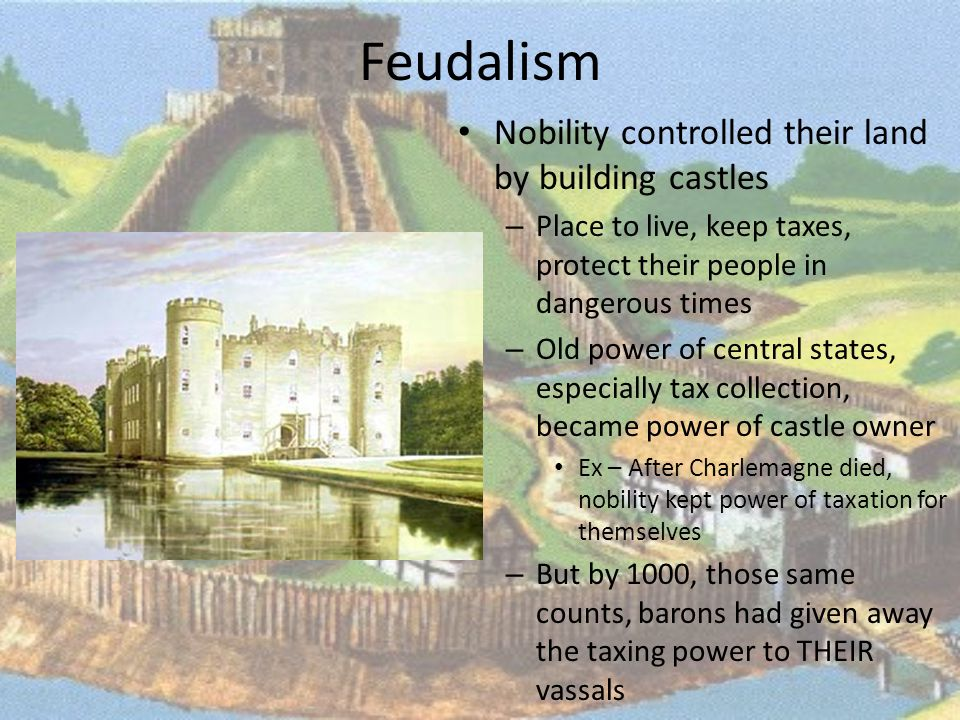 Feudalism Nobility controlled their land by building castles – Place to live, keep taxes, protect their people in dangerous times – Old power of central states, especially tax collection, became power of castle owner Ex – After Charlemagne died, nobility kept power of taxation for themselves – But by 1000, those same counts, barons had given away the taxing power to THEIR vassals