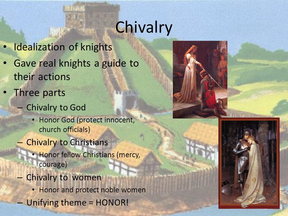 Chivalry Idealization of knights Gave real knights a guide to their actions Three parts – Chivalry to God Honor God (protect innocent, church officials) – Chivalry to Christians Honor fellow Christians (mercy, courage) – Chivalry to women Honor and protect noble women – Unifying theme = HONOR!
