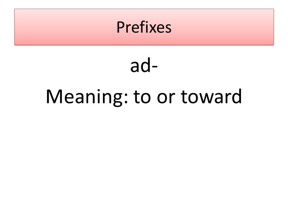 Prefixes ad- Meaning: to or toward