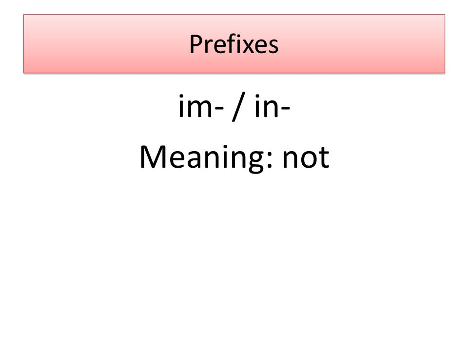 Prefixes im- / in- Meaning: not