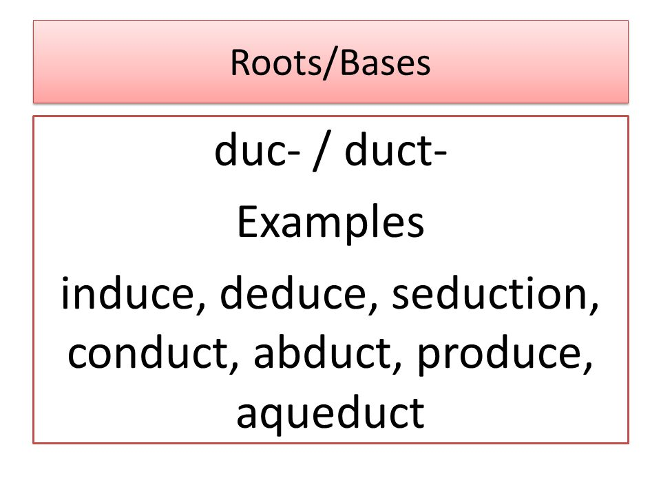 Roots/Bases duc- / duct- Examples induce, deduce, seduction, conduct, abduct, produce, aqueduct