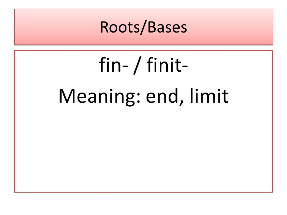 Roots/Bases fin- / finit- Meaning: end, limit