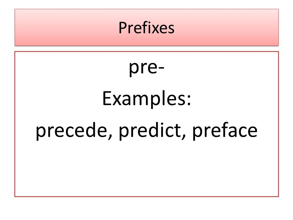 Prefixes pre- Examples: precede, predict, preface