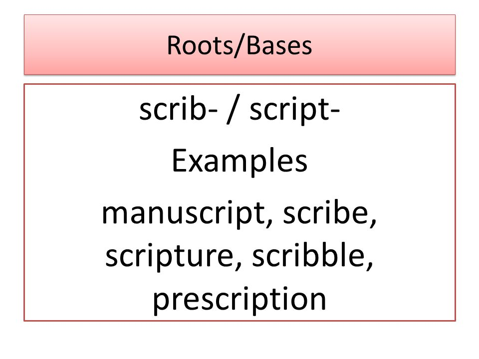 Roots/Bases scrib- / script- Examples manuscript, scribe, scripture, scribble, prescription