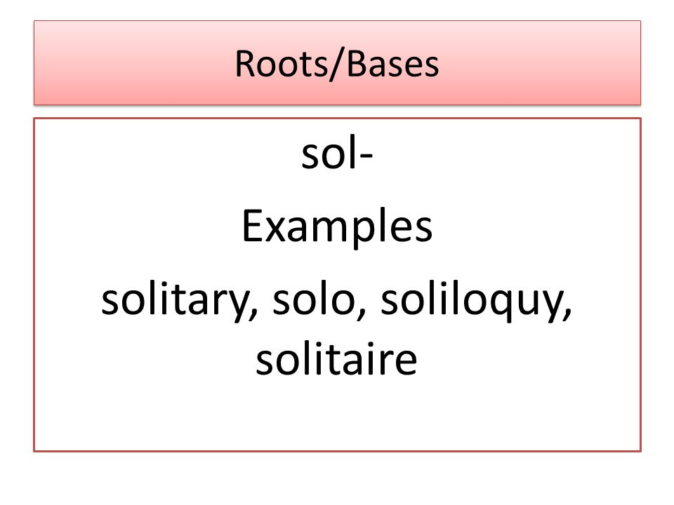 Roots/Bases sol- Examples solitary, solo, soliloquy, solitaire