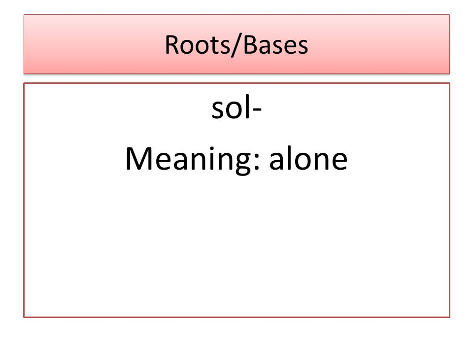 Roots/Bases sol- Meaning: alone