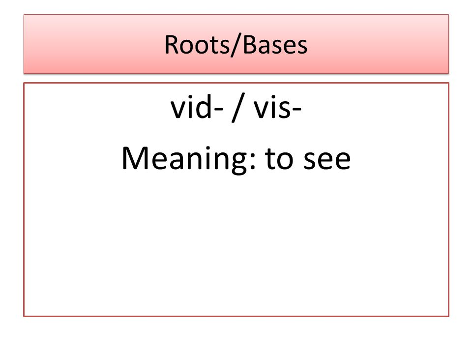 Roots/Bases vid- / vis- Meaning: to see