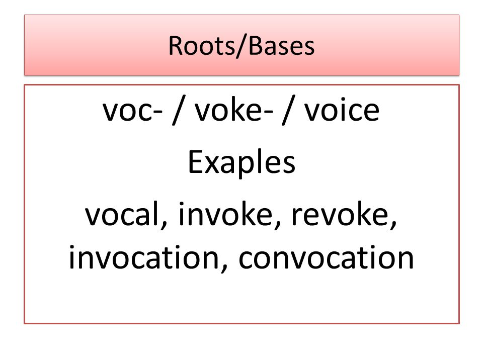 Roots/Bases voc- / voke- / voice Exaples vocal, invoke, revoke, invocation, convocation