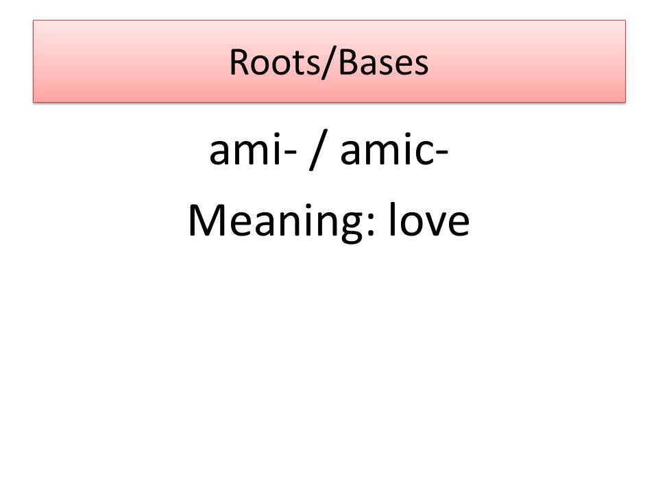 Roots/Bases ami- / amic- Meaning: love
